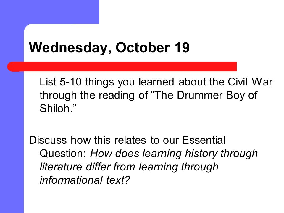 Wednesday, October 19 List 5-10 things you learned about the Civil War through the reading of The Drummer Boy of Shiloh.