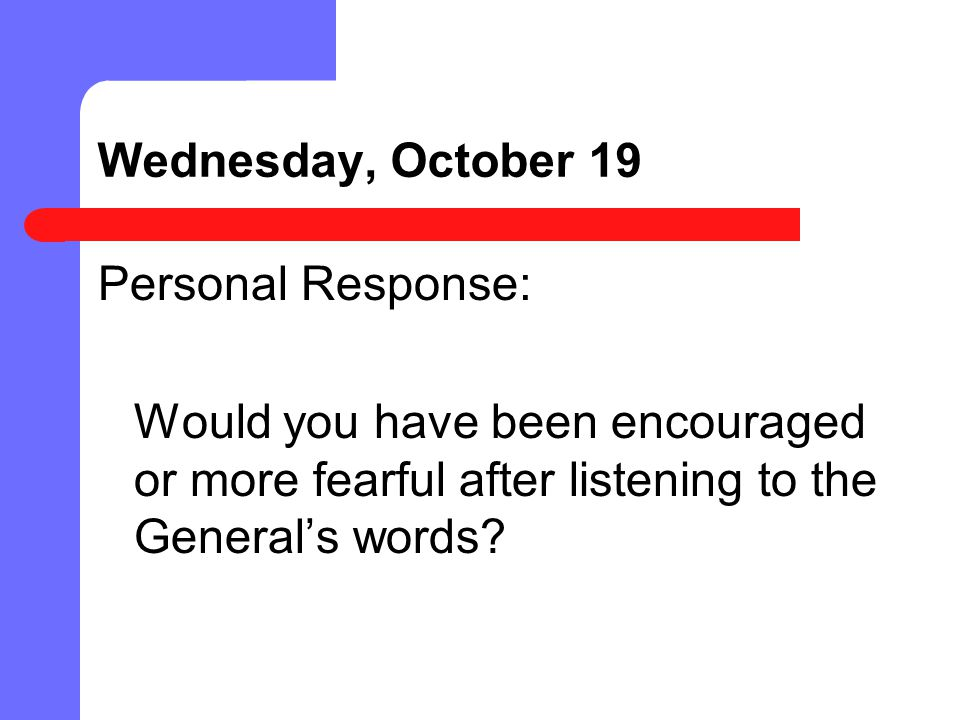 Wednesday, October 19 Personal Response: Would you have been encouraged or more fearful after listening to the General's words.