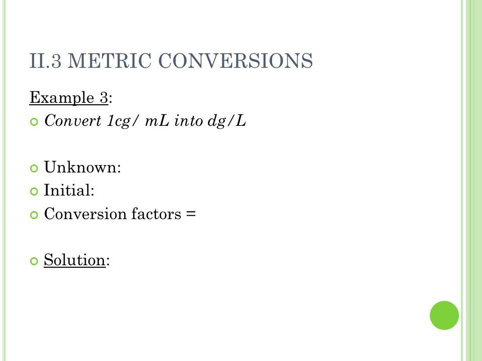 II.3 METRIC CONVERSIONS Example 3: Convert 1cg/ mL into dg/L Unknown: