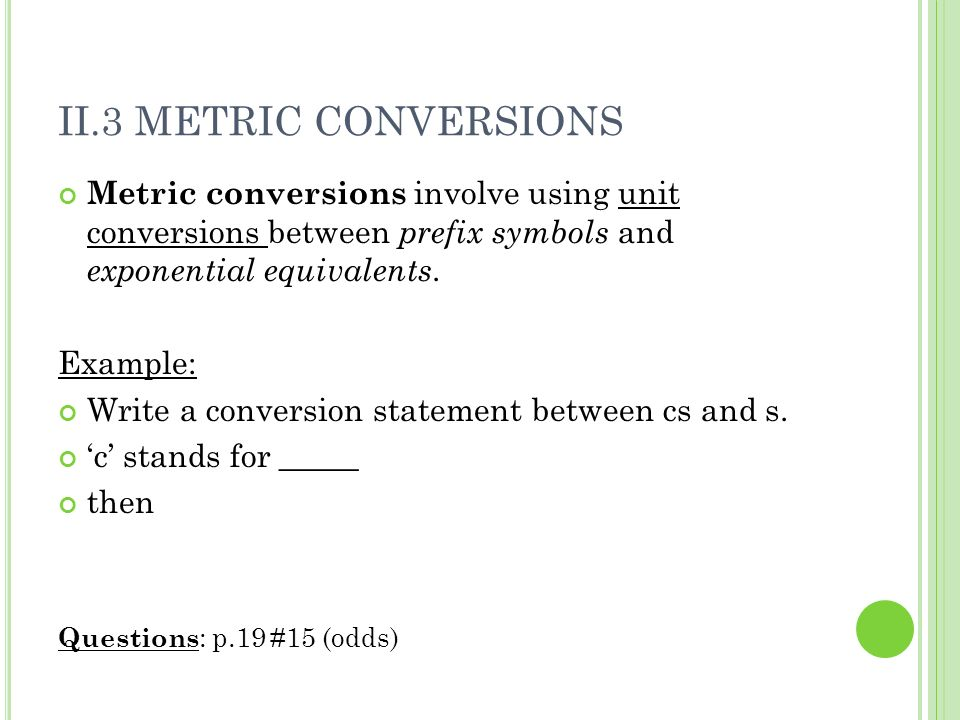 II.3 METRIC CONVERSIONSMetric conversions involve using unit conversions between prefix symbols and exponential equivalents.