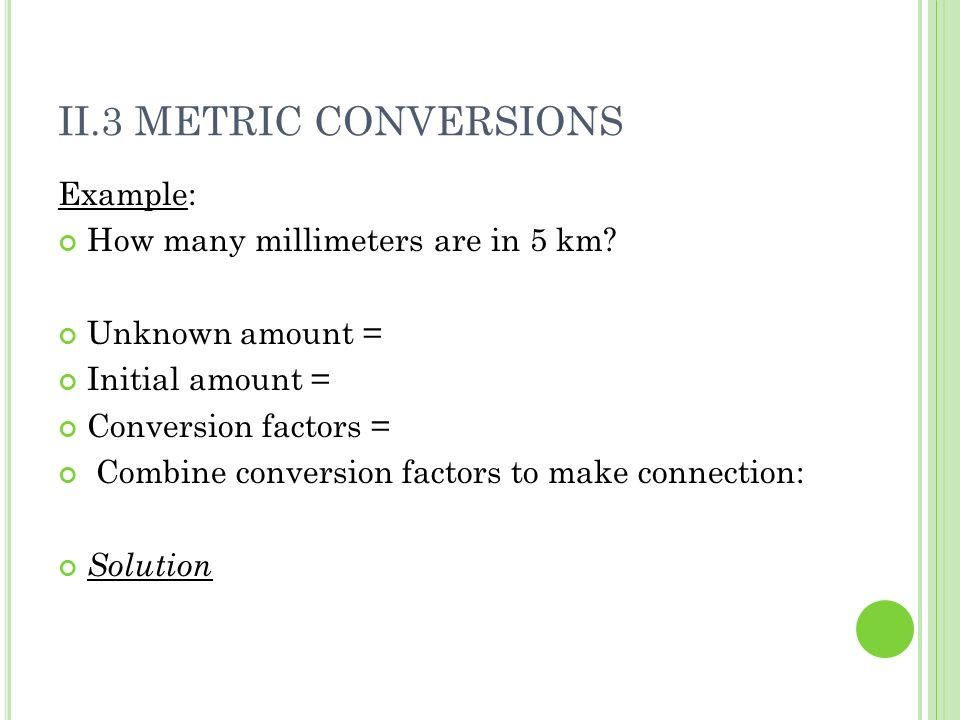II.3 METRIC CONVERSIONS Example: How many millimeters are in 5 km