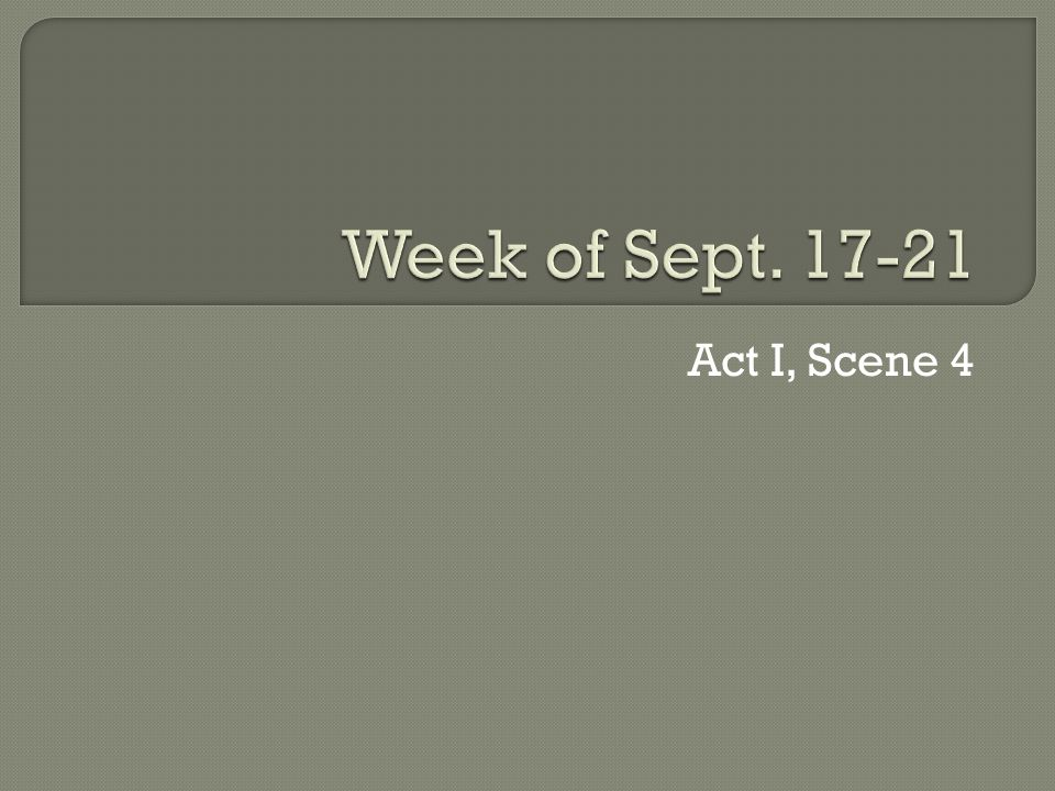 Week of Sept. 17-21 Act I, Scene 4
