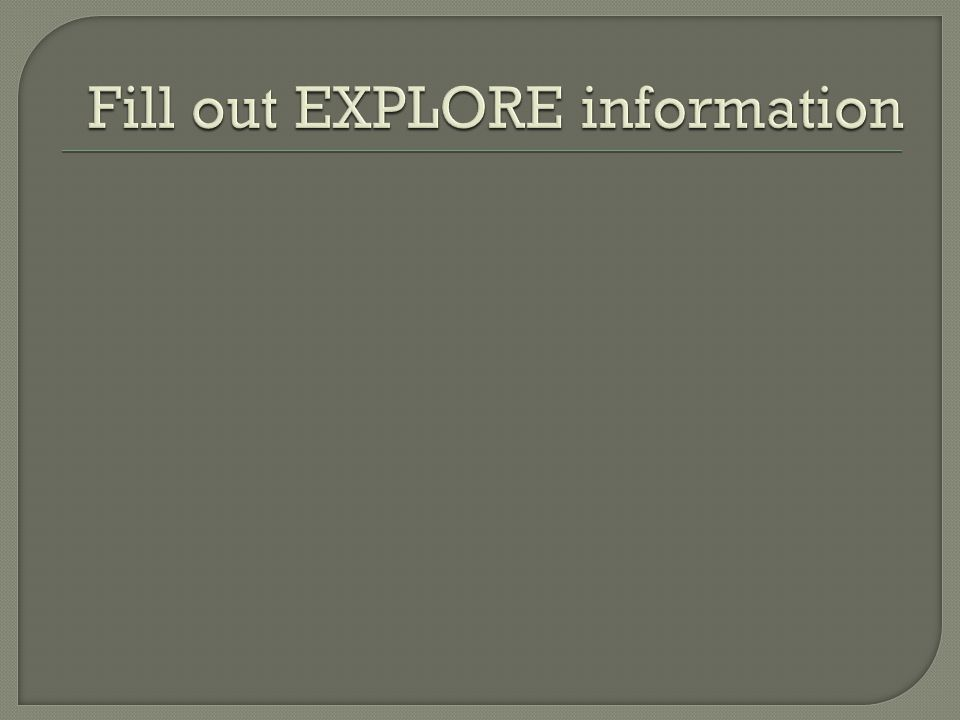 Fill out EXPLORE information