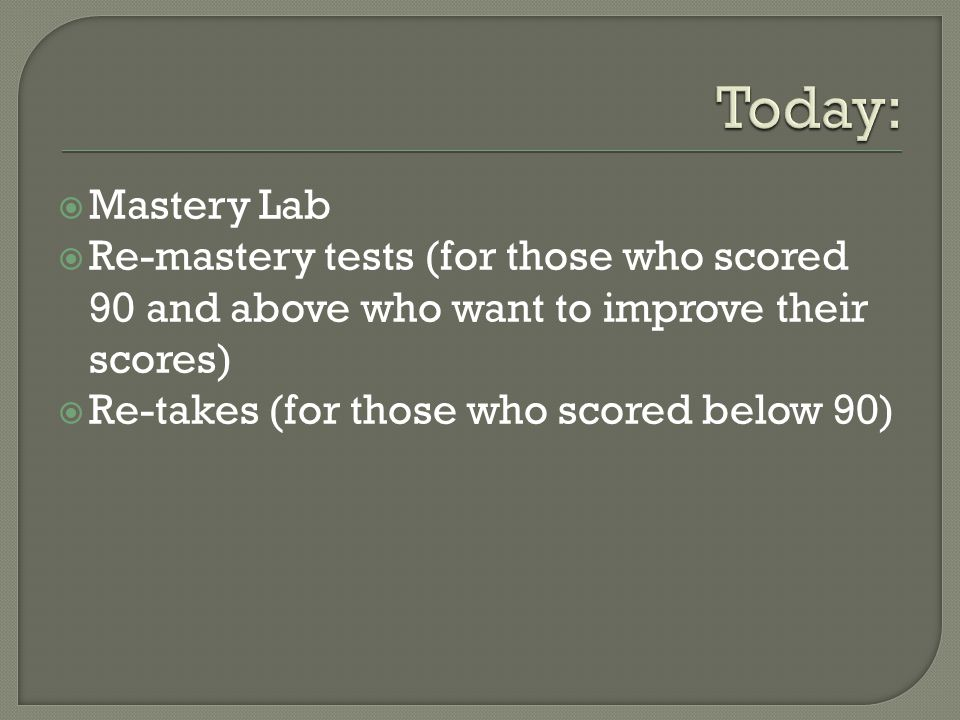 Today: Mastery Lab. Re-mastery tests (for those who scored 90 and above who want to improve their scores)
