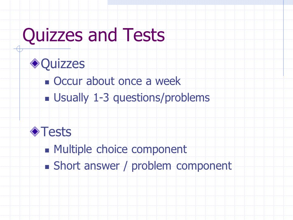 Quizzes and Tests Quizzes Tests Occur about once a week