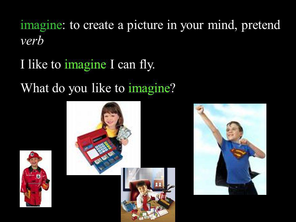 imagine: to create a picture in your mind, pretend verb