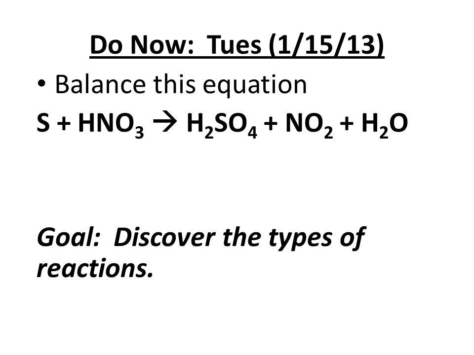 Do Now: Tues (1/15/13) Balance this equation. S + HNO3  H2SO4 + NO2 + H2O.