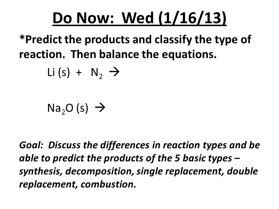 Do Now: Wed (1/16/13) *Predict the products and classify the type of reaction. Then balance the equations.