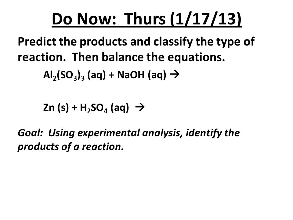 Do Now: Thurs (1/17/13) Predict the products and classify the type of reaction. Then balance the equations.