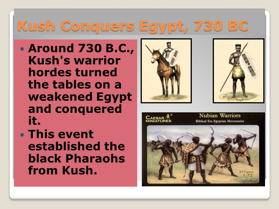 Kush Conquers Egypt, 730 BC Around 730 B.C., Kush s warrior hordes turned the tables on a weakened Egypt and conquered it.