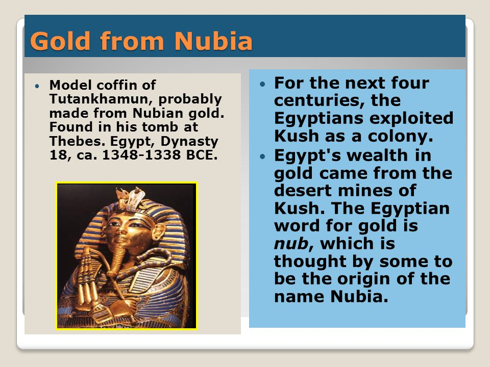 Gold from Nubia For the next four centuries, the Egyptians exploited Kush as a colony.