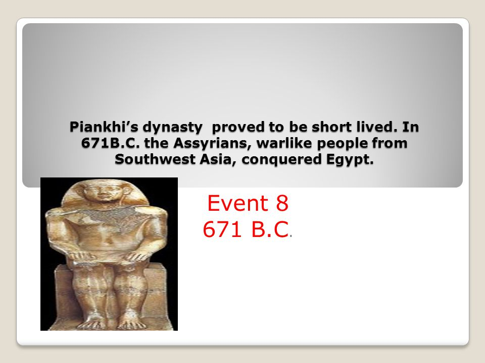 Piankhi's dynasty proved to be short lived. In 671B. C