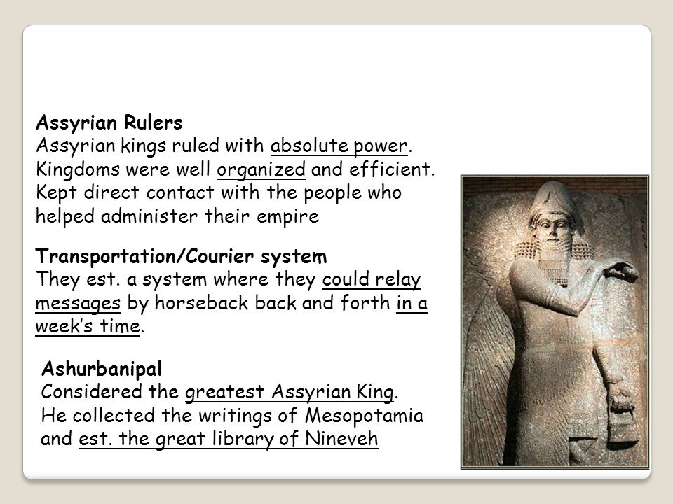Assyrian Rulers Assyrian kings ruled with absolute power. Kingdoms were well organized and efficient.