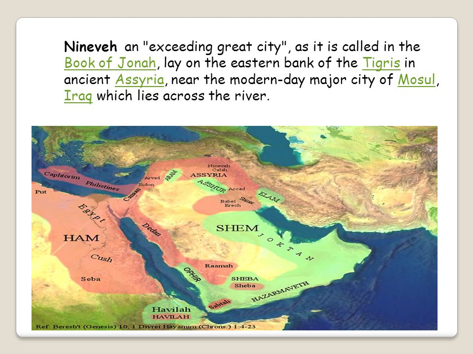 Nineveh an exceeding great city , as it is called in the Book of Jonah, lay on the eastern bank of the Tigris in ancient Assyria, near the modern-day major city of Mosul, Iraq which lies across the river.