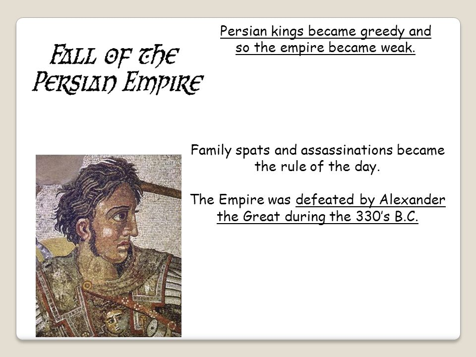 Persian kings became greedy and so the empire became weak.