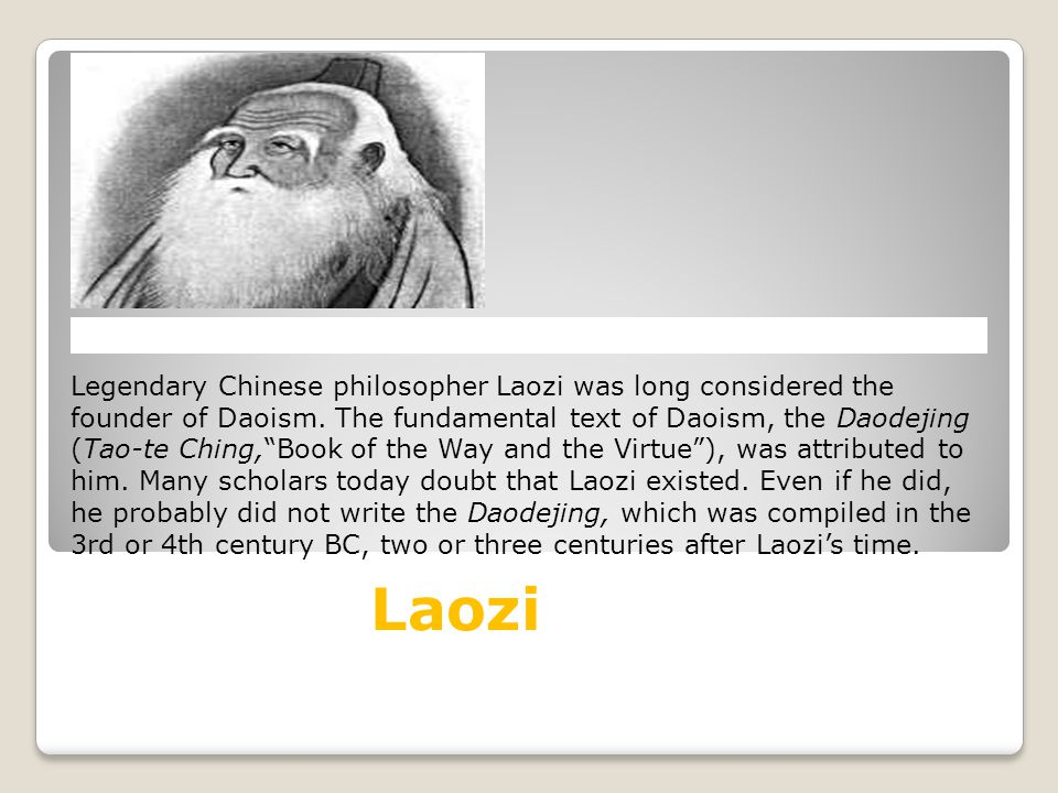 Legendary Chinese philosopher Laozi was long considered the founder of Daoism. The fundamental text of Daoism, the Daodejing (Tao-te Ching, Book of the Way and the Virtue ), was attributed to him. Many scholars today doubt that Laozi existed. Even if he did, he probably did not write the Daodejing, which was compiled in the 3rd or 4th century bc, two or three centuries after Laozi's time.