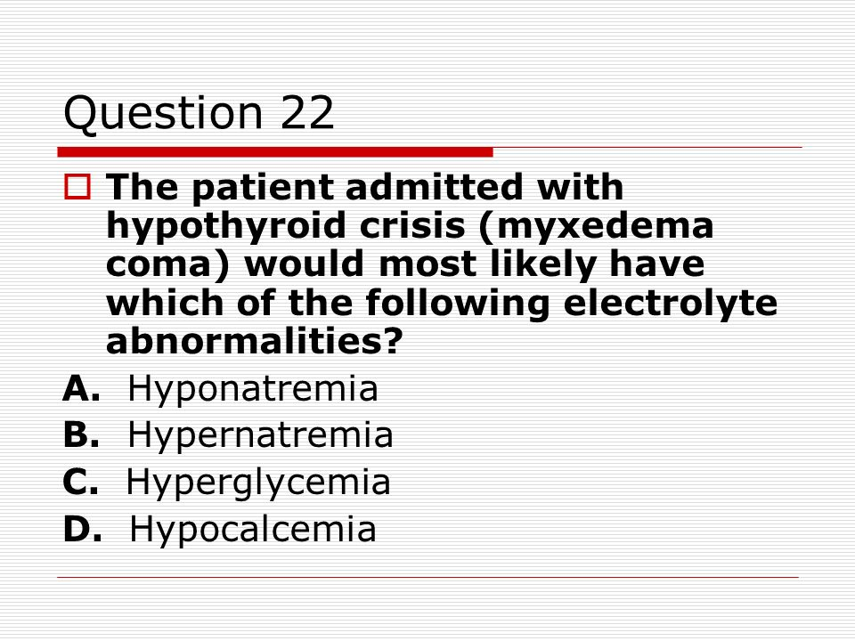 Question 22 The patient admitted with hypothyroid crisis (myxedema coma) would most likely have which of the following electrolyte abnormalities