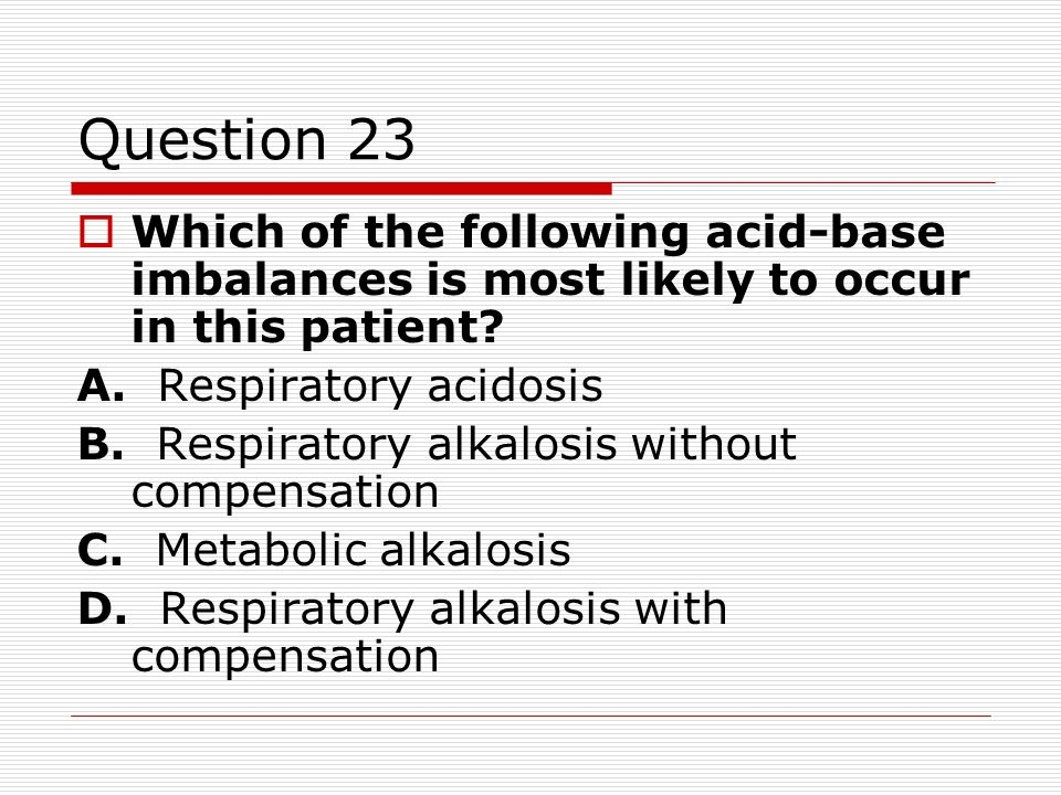 Question 23 Which of the following acid-base imbalances is most likely to occur in this patient A. Respiratory acidosis.