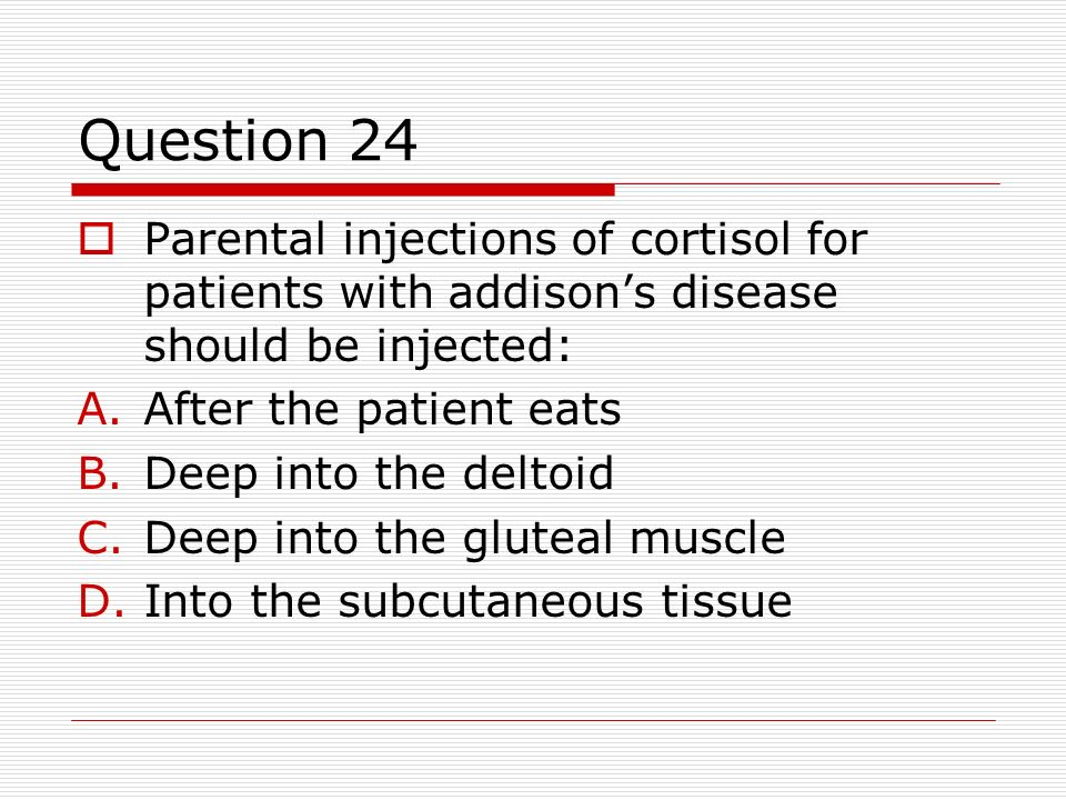 Question 24Parental injections of cortisol for patients with addison's disease should be injected: After the patient eats.