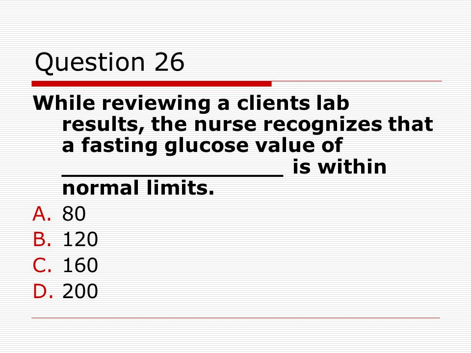 Question 26While reviewing a clients lab results, the nurse recognizes that a fasting glucose value of ________________ is within normal limits.