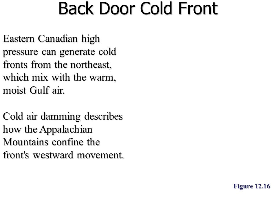 Back Door Cold Front Eastern Canadian high pressure can generate cold fronts from the northeast, which mix with the warm, moist Gulf air.