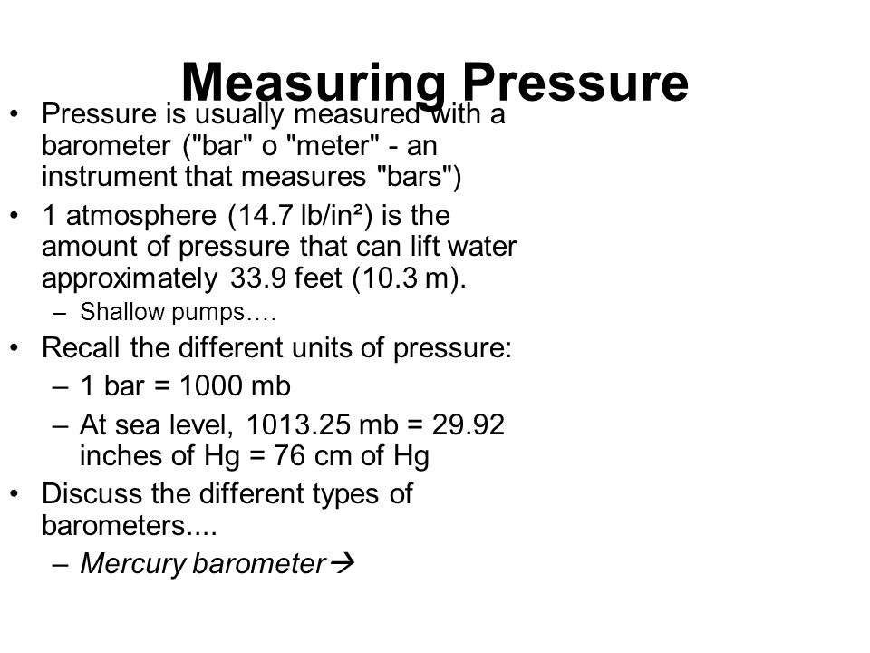 Measuring Pressure Pressure is usually measured with a barometer ( bar o meter - an instrument that measures bars )