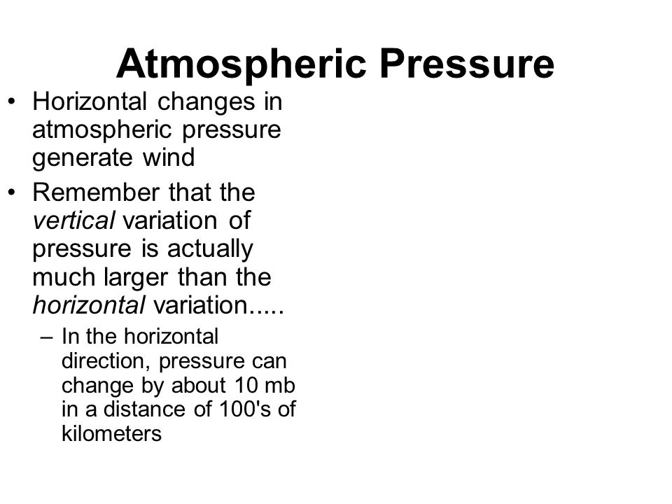 Atmospheric Pressure Horizontal changes in atmospheric pressure generate wind.