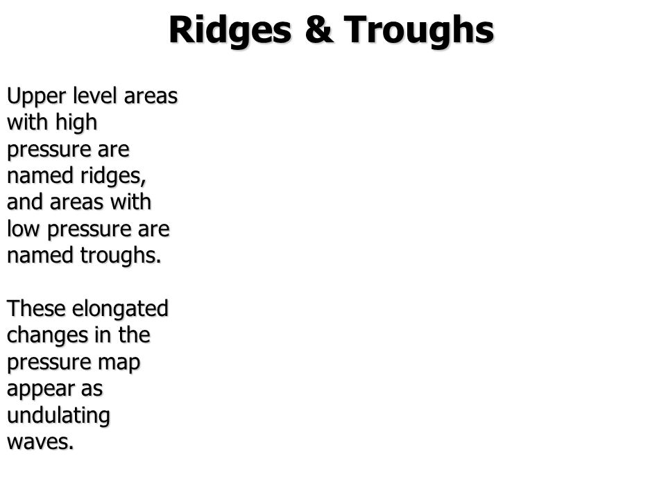 Ridges & Troughs Upper level areas with high pressure are named ridges, and areas with low pressure are named troughs.