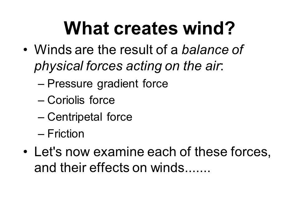 What creates wind Winds are the result of a balance of physical forces acting on the air: Pressure gradient force.