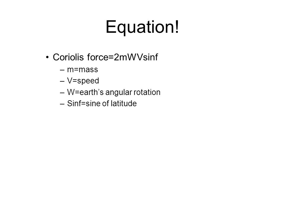 Equation! Coriolis force=2mWVsinf m=mass V=speed