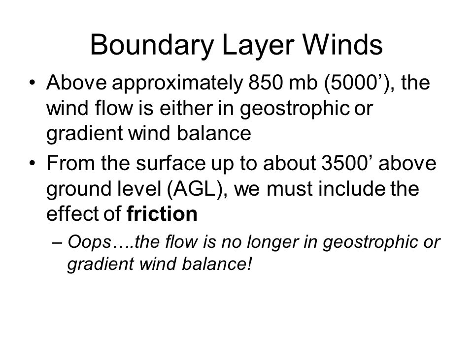 Boundary Layer Winds Above approximately 850 mb (5000'), the wind flow is either in geostrophic or gradient wind balance.