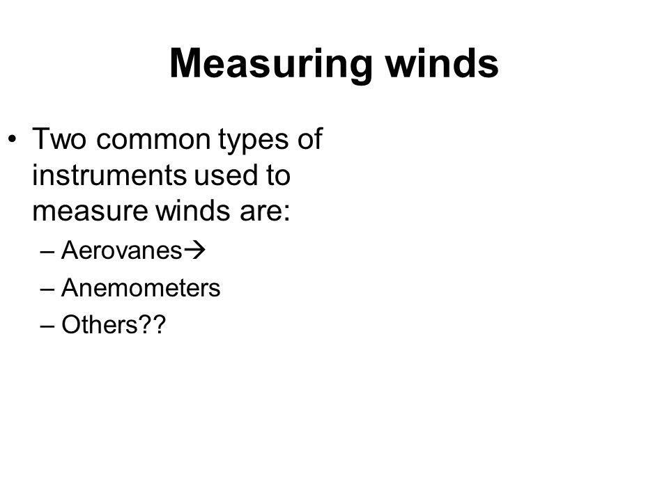 Measuring winds Two common types of instruments used to measure winds are: Aerovanes Anemometers.