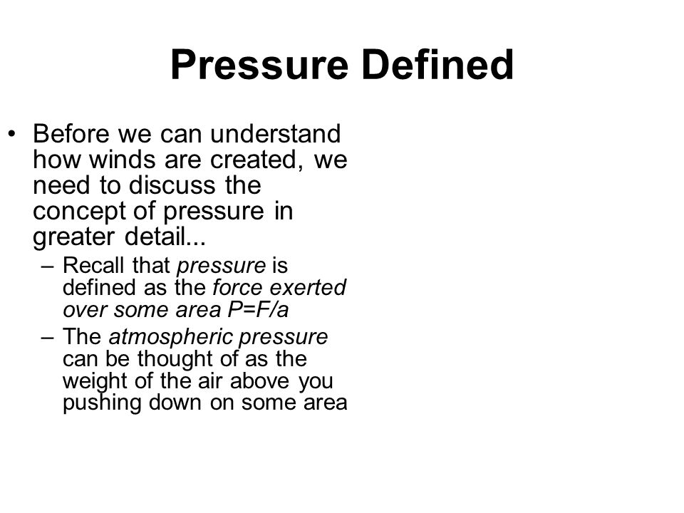 Pressure Defined Before we can understand how winds are created, we need to discuss the concept of pressure in greater detail...