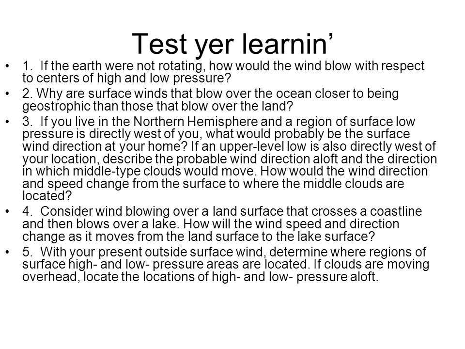 Test yer learnin' 1. If the earth were not rotating, how would the wind blow with respect to centers of high and low pressure