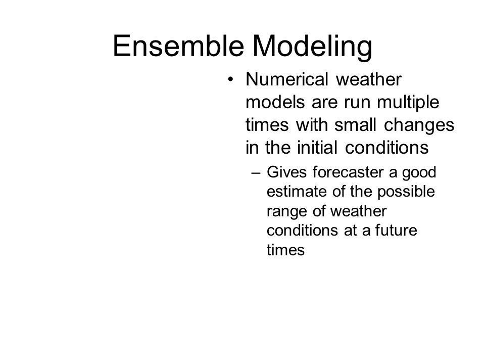 Ensemble Modeling Numerical weather models are run multiple times with small changes in the initial conditions.