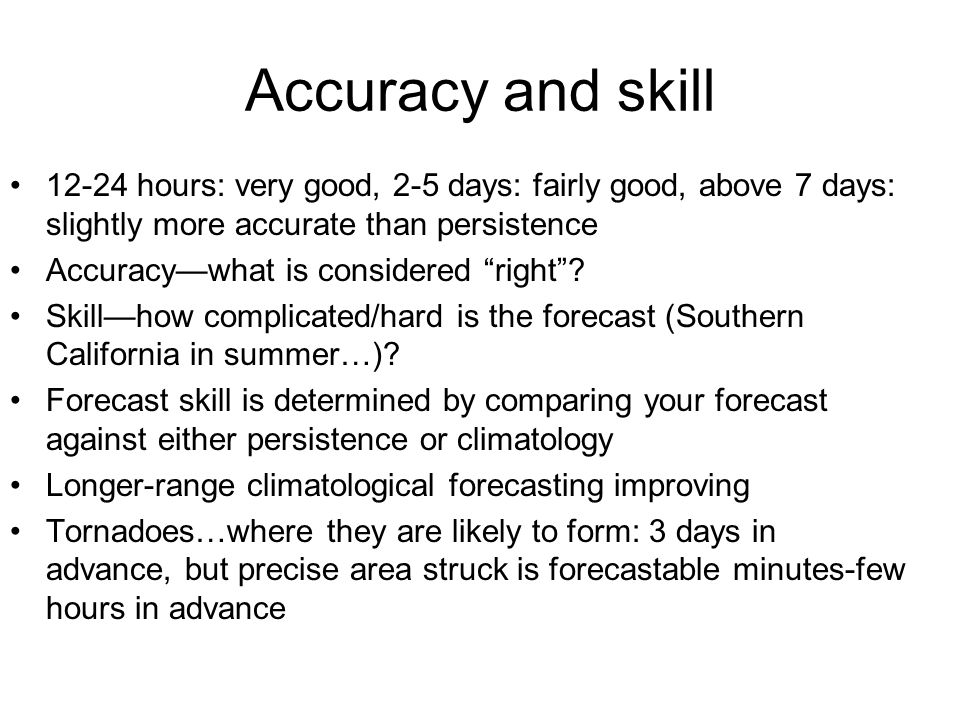 Accuracy and skill 12-24 hours: very good, 2-5 days: fairly good, above 7 days: slightly more accurate than persistence.