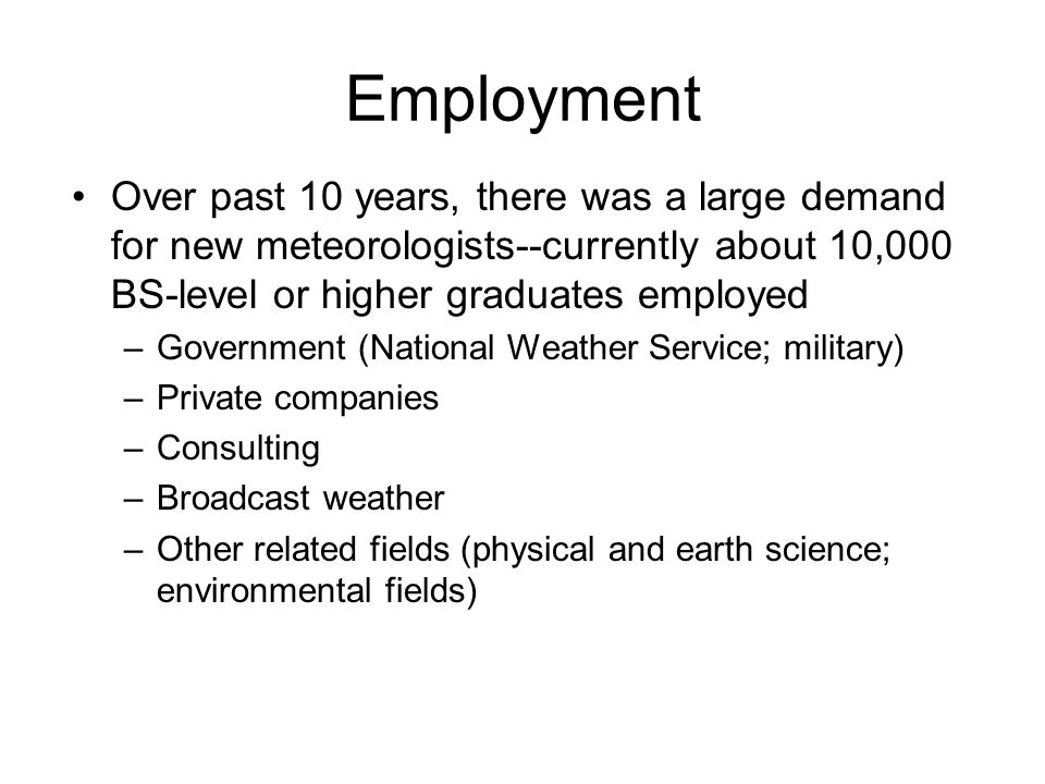 Employment Over past 10 years, there was a large demand for new meteorologists--currently about 10,000 BS-level or higher graduates employed.