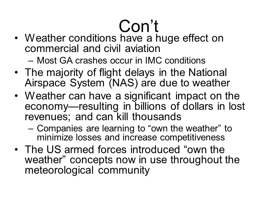 Con't Weather conditions have a huge effect on commercial and civil aviation. Most GA crashes occur in IMC conditions.