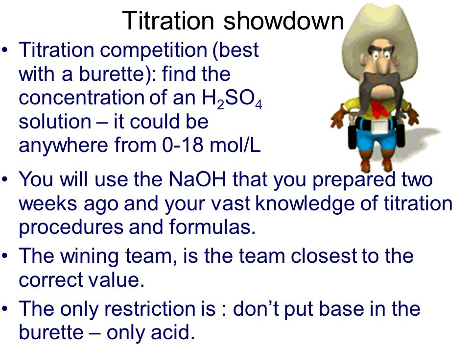 Titration showdownTitration competition (best with a burette): find the concentration of an H2SO4 solution – it could be anywhere from 0-18 mol/L.