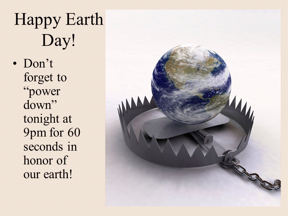 Happy Earth Day! Don't forget to power down tonight at 9pm for 60 seconds in honor of our earth!