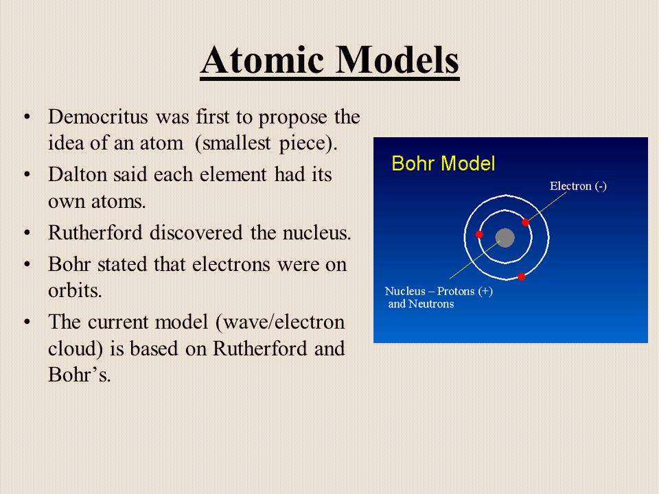 Atomic Models Democritus was first to propose the idea of an atom (smallest piece). Dalton said each element had its own atoms.