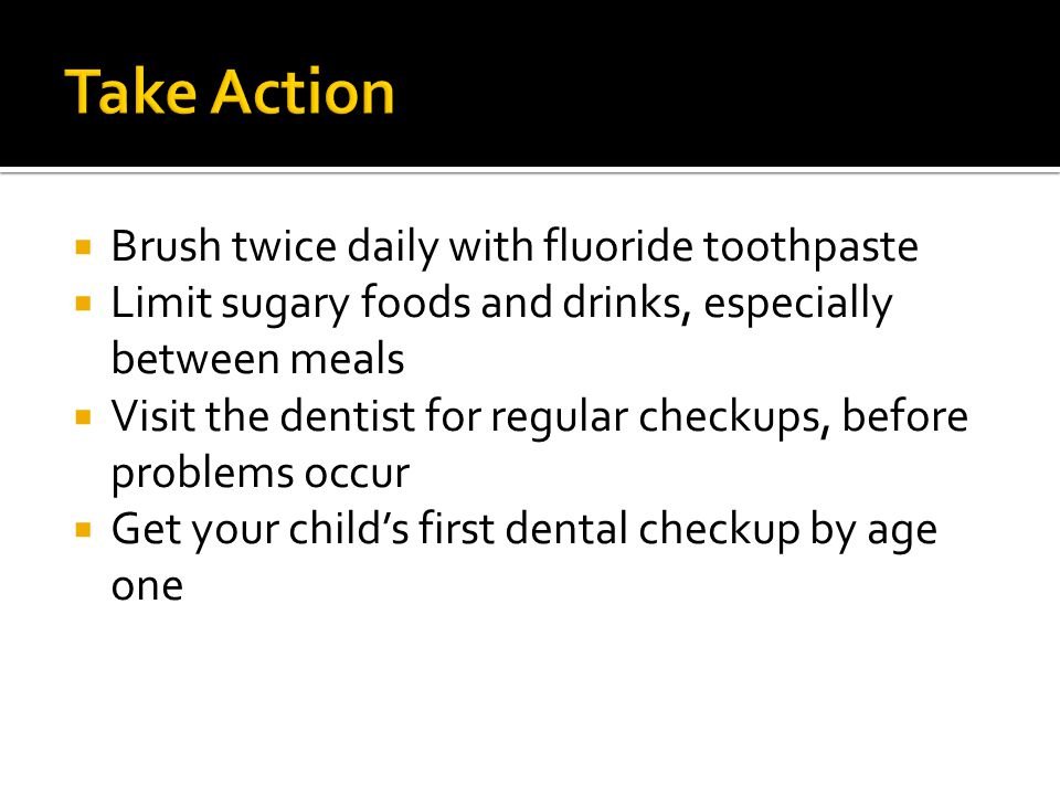 Take Action Brush twice daily with fluoride toothpaste