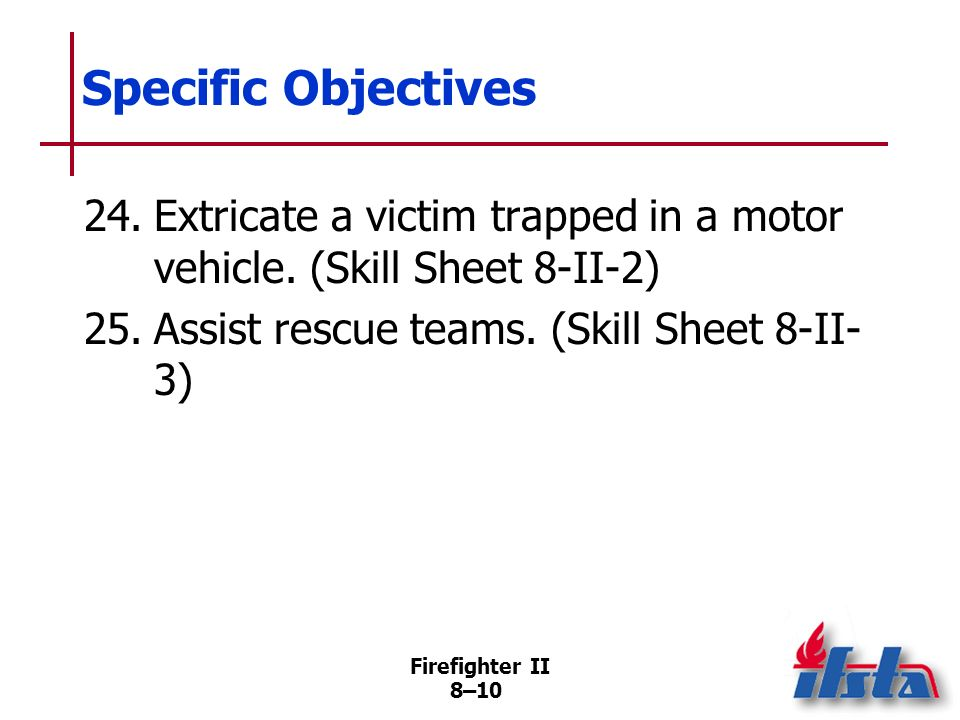 Specific Objectives 24. Extricate a victim trapped in a motor vehicle. (Skill Sheet 8-II-2) 25. Assist rescue teams. (Skill Sheet 8-II-3)