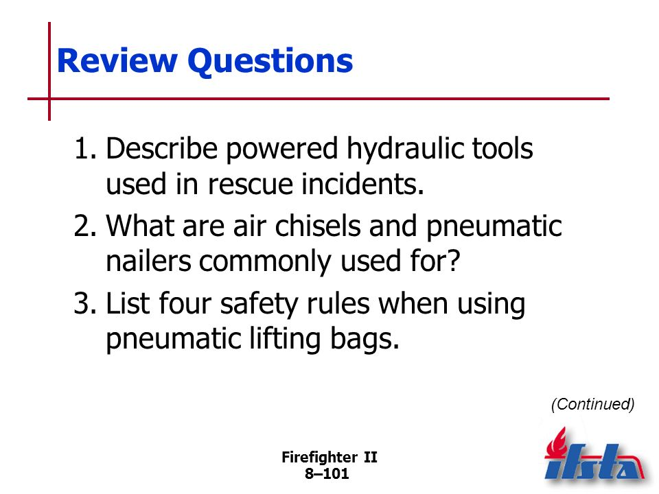 Review Questions 1. Describe powered hydraulic tools used in rescue incidents. 2. What are air chisels and pneumatic nailers commonly used for