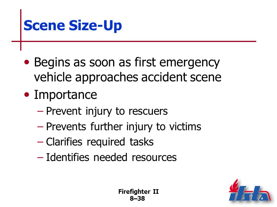 Scene Size-Up Begins as soon as first emergency vehicle approaches accident scene. Importance. Prevent injury to rescuers.