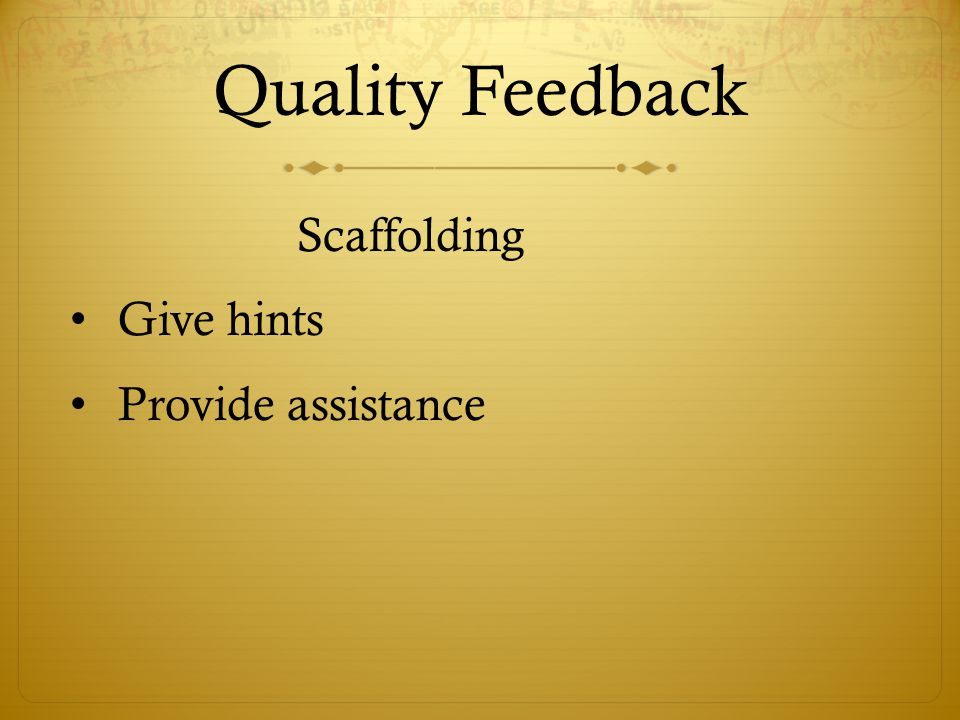 Quality Feedback Give hints Provide assistance Scaffolding