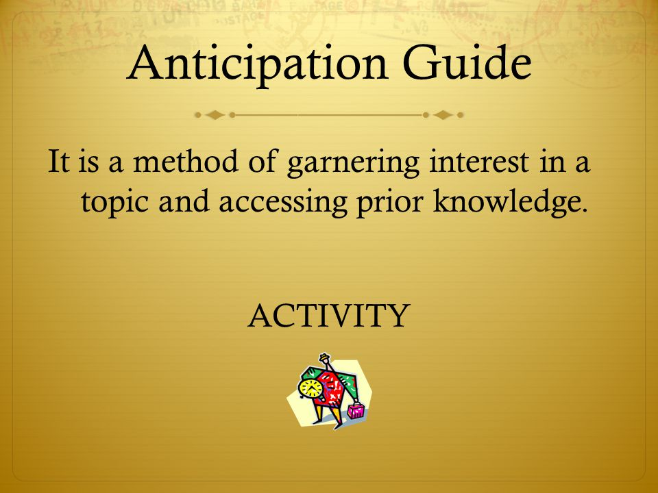 Anticipation Guide It is a method of garnering interest in a topic and accessing prior knowledge.