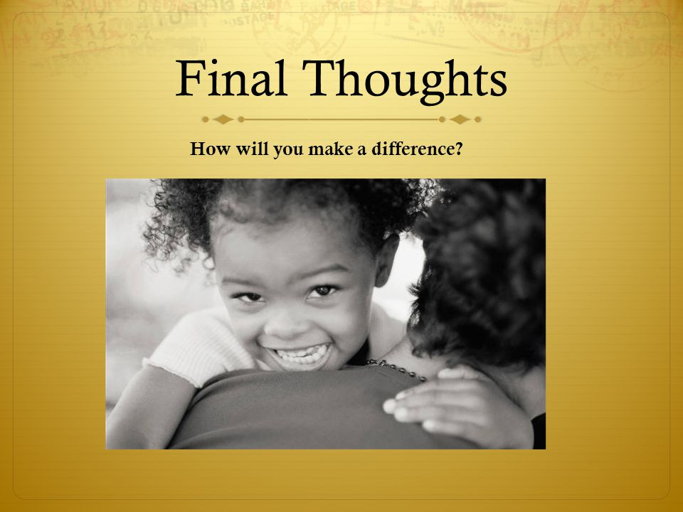 Final Thoughts How will you make a difference
