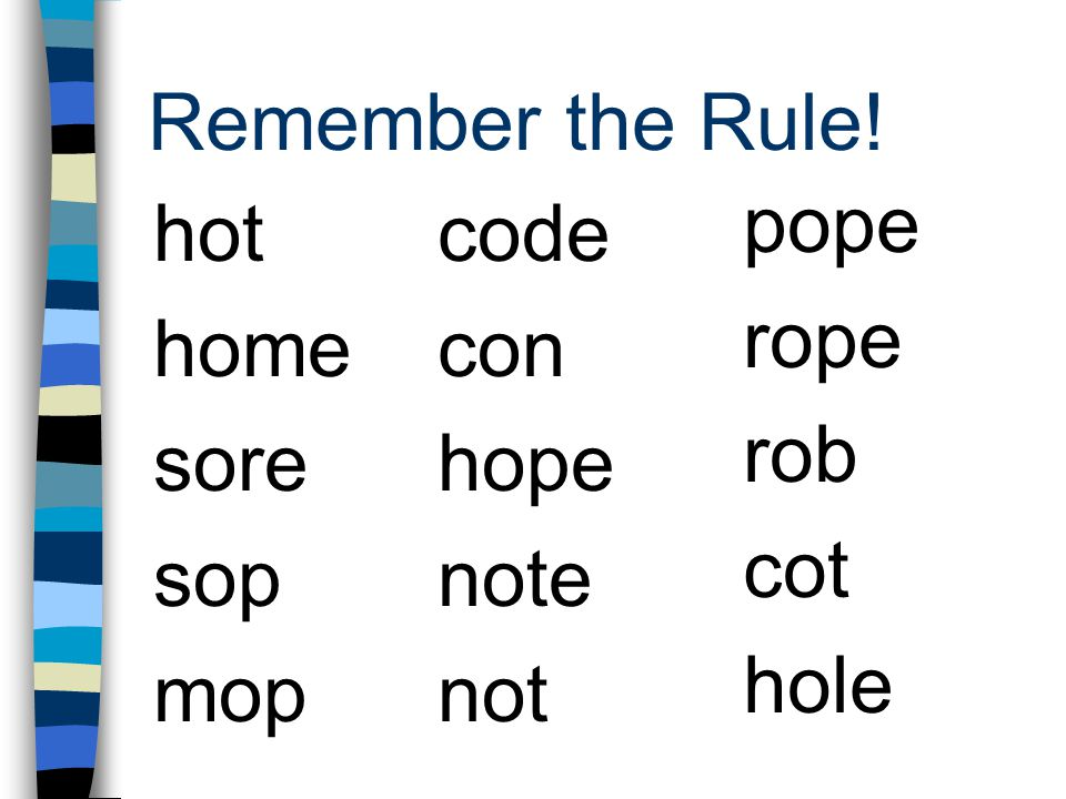 Remember the Rule! pope rope rob cot hole hot home sore sop mop code con hope note not