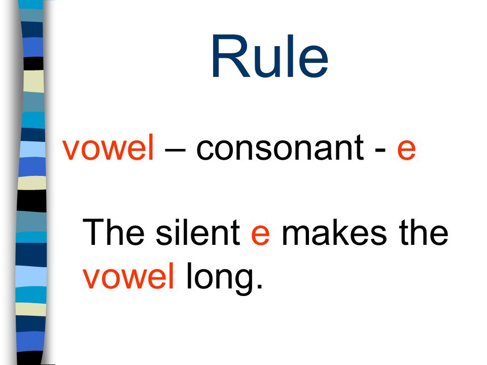 Rule vowel – consonant - e The silent e makes the vowel long.